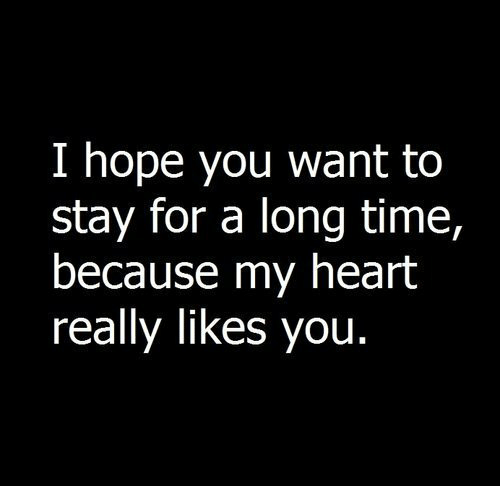 a long time: I hope you want to  stay for a long time,  because my heart  really likes you.