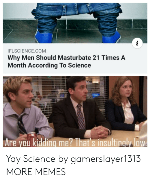 yay: i  IFLSCIENCE.COM  Why Men Should Masturbate 21 Times A  Month According To Science  Are you kidding me? That's insultingly loW Yay Science by gamerslayer1313 MORE MEMES