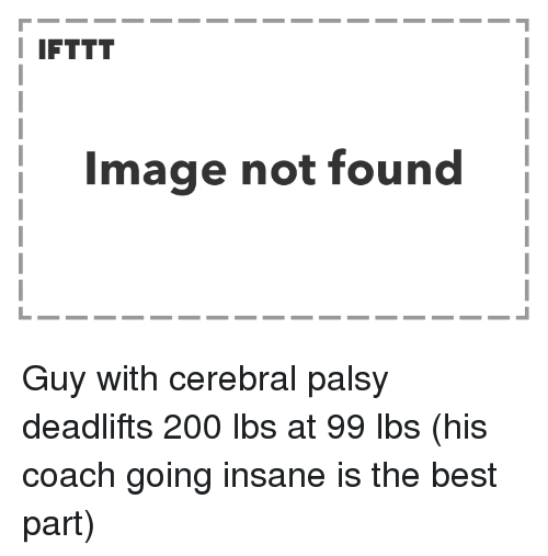 Bailey Jay, Best, and Image: I IFTTT  Image not found Guy with cerebral palsy deadlifts 200 lbs at 99 lbs (his coach going insane is the best part)