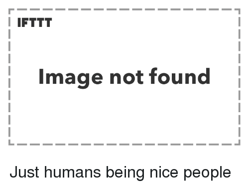 Nice People: I IFTTT  Image not found Just humans being nice people