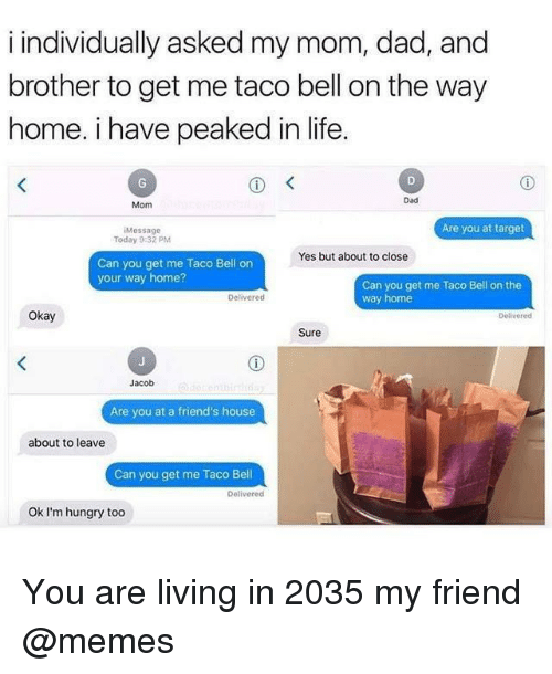 Dad, Friends, and Hungry: i individually asked my mom, dad, and  brother to get me taco bell on the way  home. i have peaked in life  Dad  Mom  Are you at target  Message  Today 9:32 PM  Yes but about to close  Can you get me Taco Bell on  your way home?  Can you get me Taco Bell on the  way home  Delivered  Okay  Delivered  Sure  Jacob  Are you at a friend's house  about to leave  Can you get me Taco Bell  Delivered  Ok I'm hungry too You are living in 2035 my friend @memes