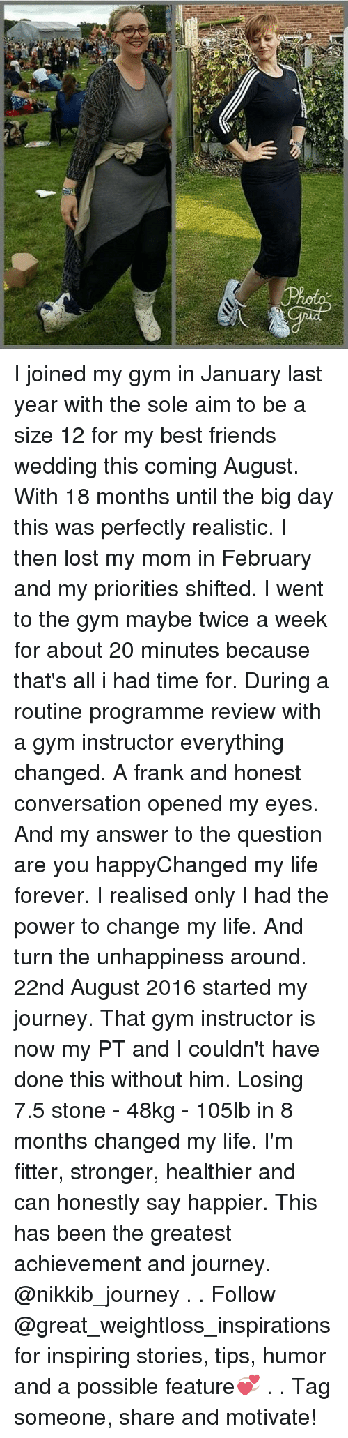 Aimfully: I joined my gym in January last year with the sole aim to be a size 12 for my best friends wedding this coming August. With 18 months until the big day this was perfectly realistic. I then lost my mom in February and my priorities shifted. I went to the gym maybe twice a week for about 20 minutes because that's all i had time for. During a routine programme review with a gym instructor everything changed. A frank and honest conversation opened my eyes. And my answer to the question are you happyChanged my life forever. I realised only I had the power to change my life. And turn the unhappiness around. 22nd August 2016 started my journey. That gym instructor is now my PT and I couldn't have done this without him. Losing 7.5 stone - 48kg - 105lb in 8 months changed my life. I'm fitter, stronger, healthier and can honestly say happier. This has been the greatest achievement and journey. @nikkib_journey . . Follow @great_weightloss_inspirations for inspiring stories, tips, humor and a possible feature💞 . . Tag someone, share and motivate!