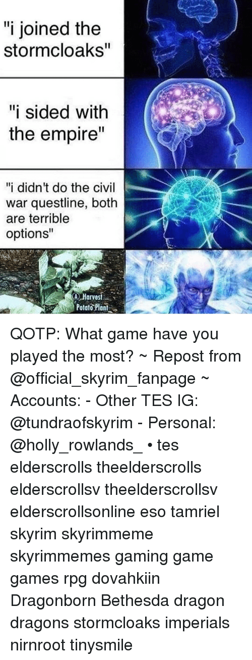 "Empire, Skyrim, and Civil War: ""i joined the  stormcloaks  ""i sided with  the empire  ""i didn't do the civil  war questline, both  are terrible  options""  Harvest  Potar?lai. QOTP: What game have you played the most? ~ Repost from @official_skyrim_fanpage ~ Accounts: - Other TES IG: @tundraofskyrim - Personal: @holly_rowlands_ • tes elderscrolls theelderscrolls elderscrollsv theelderscrollsv elderscrollsonline eso tamriel skyrim skyrimmeme skyrimmemes gaming game games rpg dovahkiin Dragonborn Bethesda dragon dragons stormcloaks imperials nirnroot tinysmile"