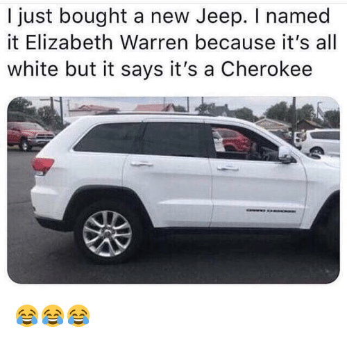 Elizabeth Warren, Politics, and Jeep: I just bought a new Jeep. I named  it Elizabeth Warren because it's all  white but it says it's a Cherokee