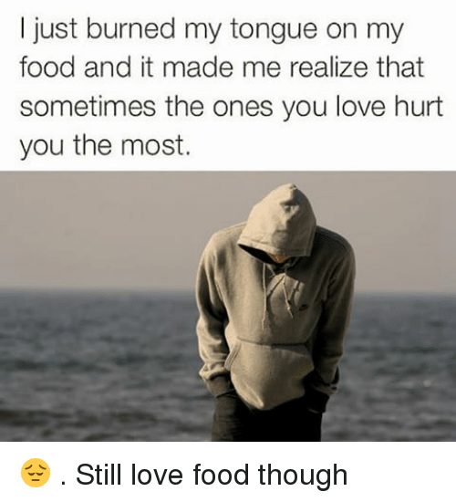 Memes, 🤖, and Love Hurts: I just burned my tongue on my  food and it made me realize that  sometimes the ones you love hurt  you the most. 😔 . Still love food though