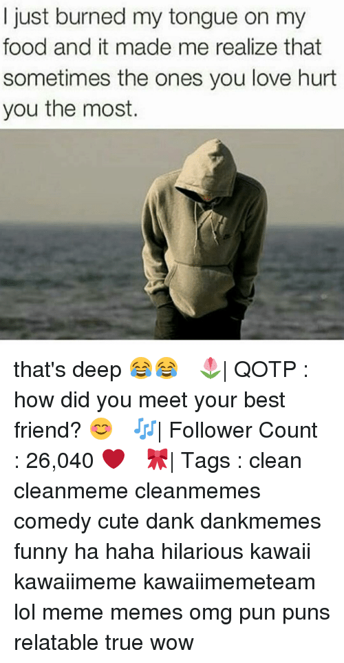 Memes, 🤖, and Deep: I just burned my tongue on my  food and it made me realize that  sometimes the ones you love hurt  you the most. that's deep 😂😂 ✧ 🌷| QOTP : how did you meet your best friend? 😊 ✧ 🎶| Follower Count : 26,040 ❤️ ✧ 🎀| Tags : clean cleanmeme cleanmemes comedy cute dank dankmemes funny ha haha hilarious kawaii kawaiimeme kawaiimemeteam lol meme memes omg pun puns relatable true wow