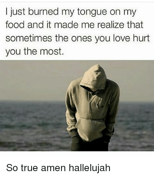 Memes, 🤖, and Amen: I just burned my tongue on my  food and it made me realize that  sometimes the ones you love hurt  you the most. So true amen hallelujah