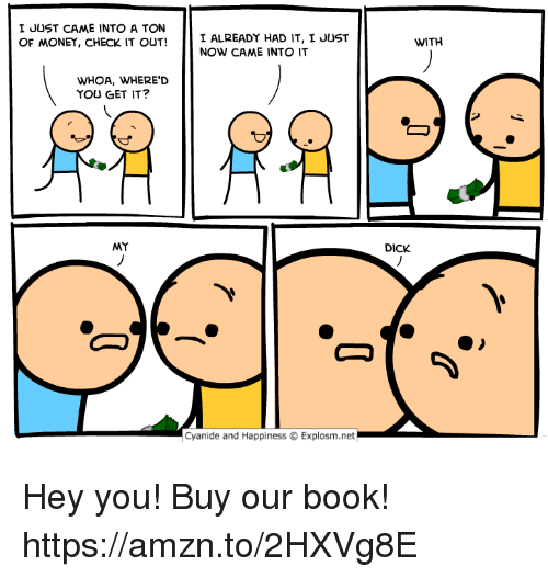Dank, Money, and Book: I JUST CAME INTO A TON  OF MONEY, CHECK IT OUT!  I ALREADY HAD IT, I JUST  NOW CAME INTO IT  WITH  WHOA, WHERE'D  YOU GET IT?  MY  DICK  Cyanide and Happiness © Explosm.net Hey you! Buy our book! https://amzn.to/2HXVg8E