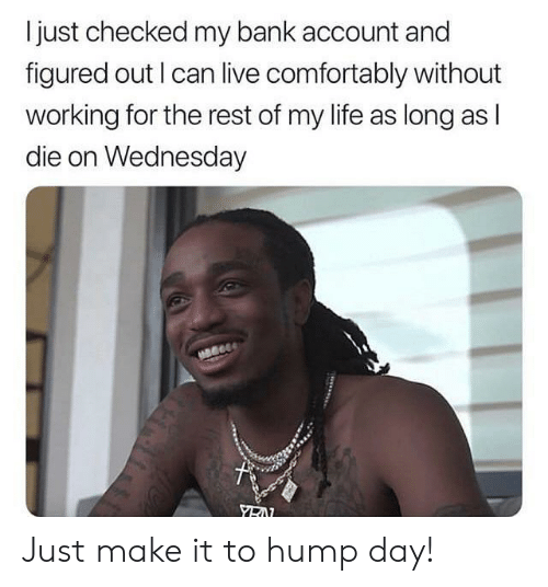 Hump Day, Life, and Bank: I just checked my bank account and  figured out I can live comfortably without  working for the rest of my life as long as l  die on Wednesday Just make it to hump day!
