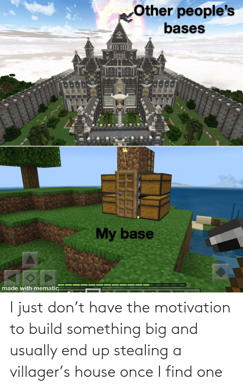 Stealing A: I just don't have the motivation to build something big and usually end up stealing a villager's house once I find one