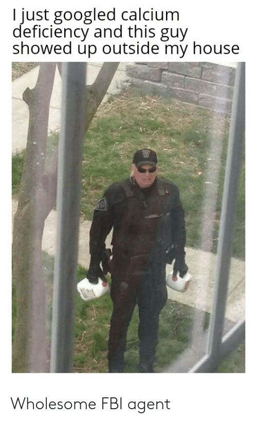 calcium: I just googled calcium  deficiency and this guy  showed up outside my house Wholesome FBI agent