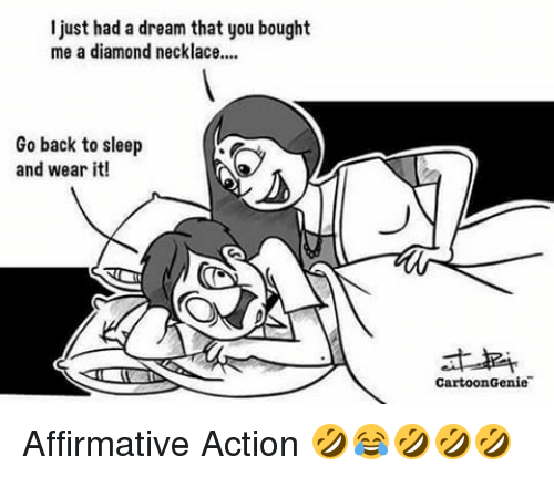 Affirmative: I just had a dream that you bought  me a diamond necklace....  Go back to sleep  and wear it!  Cartoon Genie Affirmative Action 🤣😂🤣🤣🤣