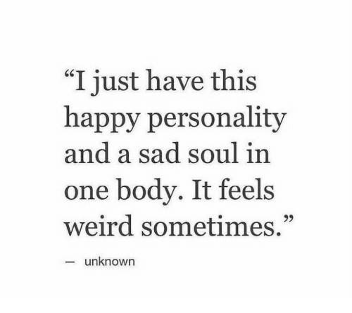 "Weird, Happy, and Sad: ""I just have this  happy personality  and a sad soul in  one body. It feels  weird sometimes.""  93  unknown"