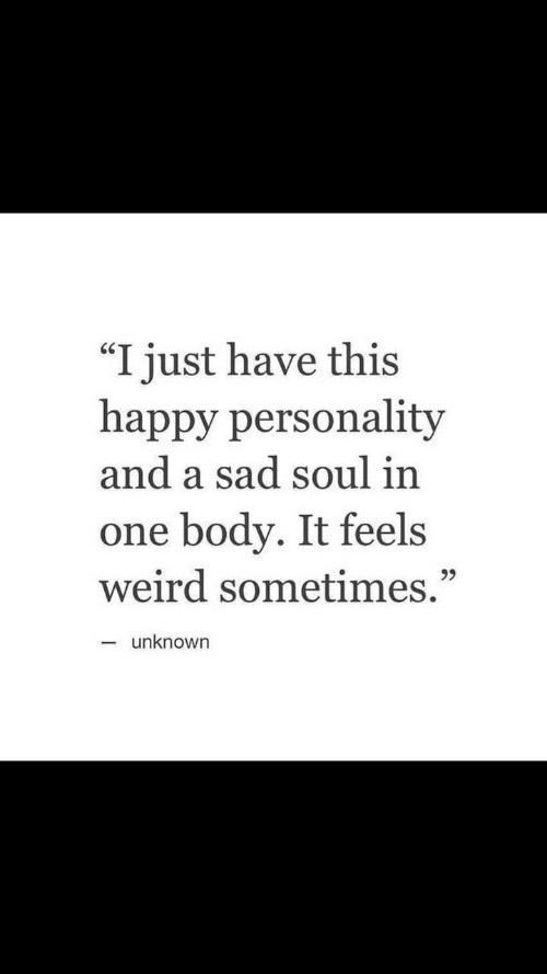 "Weird, Happy, and Sad: ""I just have this  happy personality  and a sad soul in  one body. It feels  weird sometimes.""  unknown"