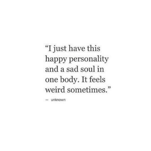 "Weird, Happy, and Sad: ""I just have this  happy personality  and a sad soul in  one body. It feels  weird sometimes.""  32  -unknown"