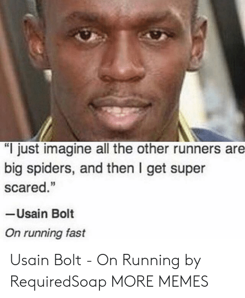 "Dank, Memes, and Target: ""I just imagine all the other runners are  big spiders, and then I get super  scared.""  -Usain Bolt  On running fast Usain Bolt - On Running by RequiredSoap MORE MEMES"