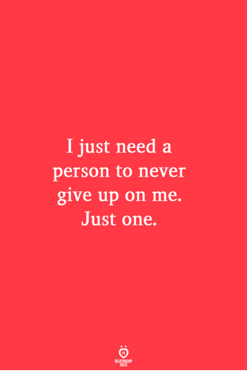 Never, One, and Person: I just need a  person to never  give up on me.  Just one.