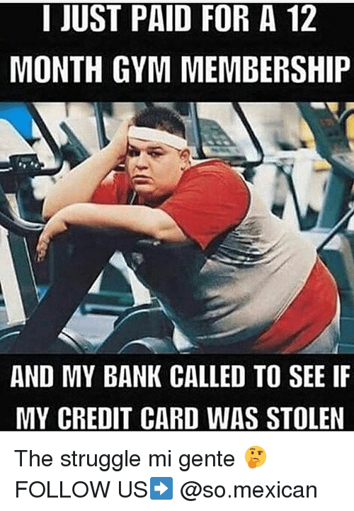 Gym, Memes, and Struggle: I JUST PAID FOR A 12  MONTH GYM MEMBERSHIP  AND MY BANK CALLED TO SEE IF  MY CREDIT CARD WAS STOLEN The struggle mi gente 🤔 FOLLOW US➡️ @so.mexican
