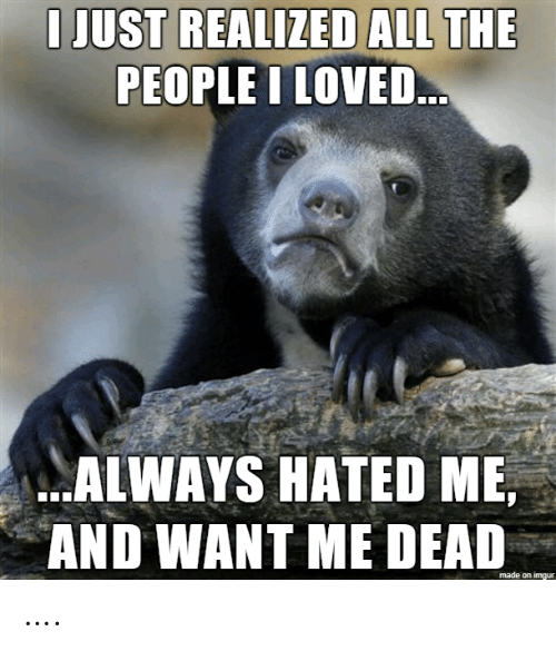 Hated: I JUST REALIZED ALL THE  PEOPLE I LOVED..  ALWAYS HATED ME,  AND WANT ME DEAD  made on imgur ….