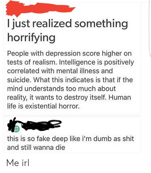 Just Realized: I just realized something  horrifying  People with depression score higher on  tests of realism. Intelligence is positively  correlated with mental illness and  suicide. What this indicates is that if the  mind understands too much about  reality, it wants to destroy itself. Human  life is existential horror.  this is so fake deep like i'm dumb as shit  and still wanna die Me irl