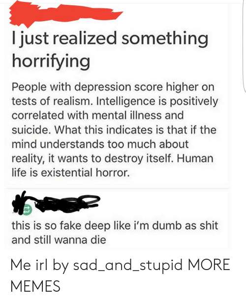 Dank, Dumb, and Fake: I just realized something  horrifying  People with depression score higher on  tests of realism. Intelligence is positively  correlated with mental illness and  suicide. What this indicates is that if the  mind understands too much about  reality, it wants to destroy itself. Human  life is existential horror.  this is so fake deep like i'm dumb as shit  and still wanna die Me irl by sad_and_stupid MORE MEMES
