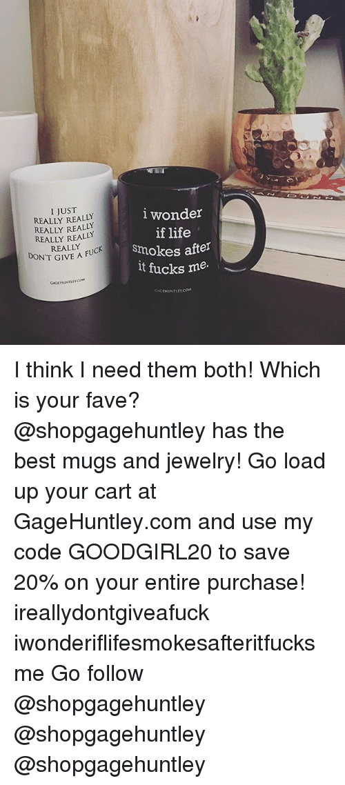 mugs: I JUST  REALLY REALLY  REALLY REALLY  REALLY REALLY  REALLY  lwonder  if life  smokes after  lt fucks me.  DON'T GIVE A FU  IVE A FUCK  GAGIHUNTLEYCOM  AHUNTLEY.COM I think I need them both! Which is your fave? @shopgagehuntley has the best mugs and jewelry! Go load up your cart at GageHuntley.com and use my code GOODGIRL20 to save 20% on your entire purchase! ireallydontgiveafuck iwonderiflifesmokesafteritfucksme Go follow @shopgagehuntley @shopgagehuntley @shopgagehuntley