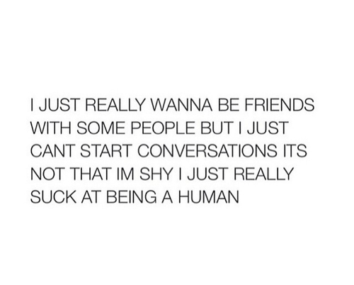 Friends, Human, and Shy: I JUST REALLY WANNA BE FRIENDS  WITH SOME PEOPLE BUT I JUST  CANT START CONVERSATIONS ITS  NOT THAT IM SHY I JUST REALLY  SUCK AT BEING A HUMAN