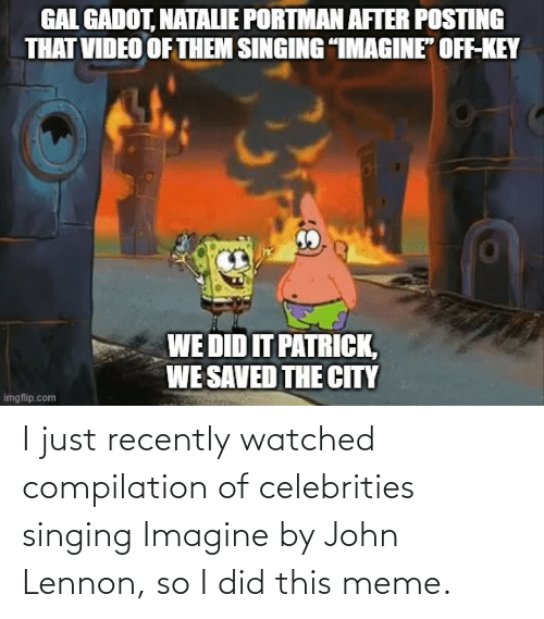 compilation: I just recently watched compilation of celebrities singing Imagine by John Lennon, so I did this meme.