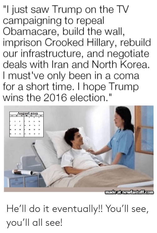"coma: ""I just saw Trump on the TV  campaigning to repeal  Obamacare, build the wall,  imprison Crooked Hillary, rebuild  our infrastructure, and negotiate  deals with Iran and North Korea.  I must've only been in a coma  for a short time. I hope Trump  wins the 2016 election.""  August 2019  2  12  ha  3  madeat newfastuff.com He'll do it eventually!! You'll see, you'll all see!"