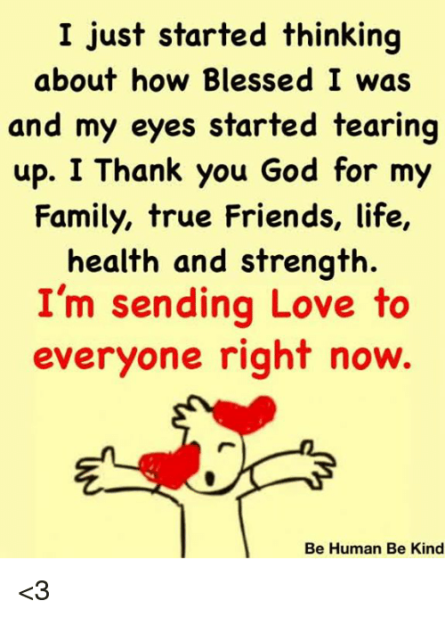 Blessed, Family, and Friends: I just started thinking  about how Blessed I was  and my eyes started tearing  up. I Thank you God for my  Family, true Friends, life,  health and strength.  I'm sending Love to  everyone right now.  Be Human Be Kind <3