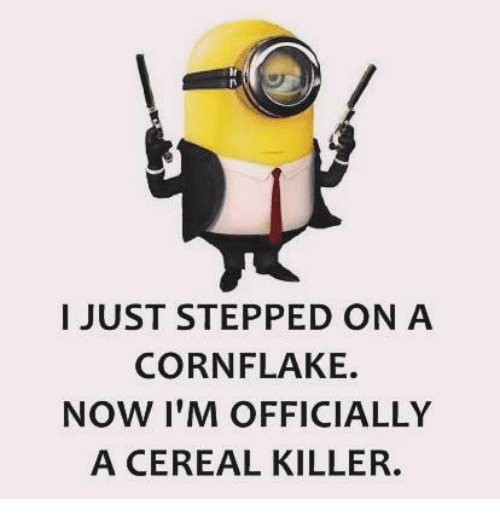 cereal killer: I JUST STEPPED ON A  CORN FLAKE.  NOW I'M OFFICIALLY  A CEREAL KILLER.