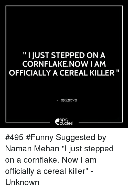 """cereal killer: I JUST STEPPED ON A  CORNFLAKE NOW I AM  OFFICIALLY A CEREAL KILLER  UNKNOWN  epIC  quotes #495 #Funny Suggested by Naman Mehan """"I just stepped on a cornflake. Now I am officially a cereal killer"""" - Unknown"""
