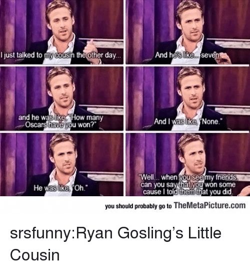 Gosling: I just talked to my cousin the other dav...  And heslIike sevén  and he waslike How many  Oscars have you won?  And I was ikeNone.  Well... when you seemy fnends  can you say that you won some  He  Oh  cause I told thehat you did  you should probably go to TheMetaPicture.com srsfunny:Ryan Gosling's Little Cousin