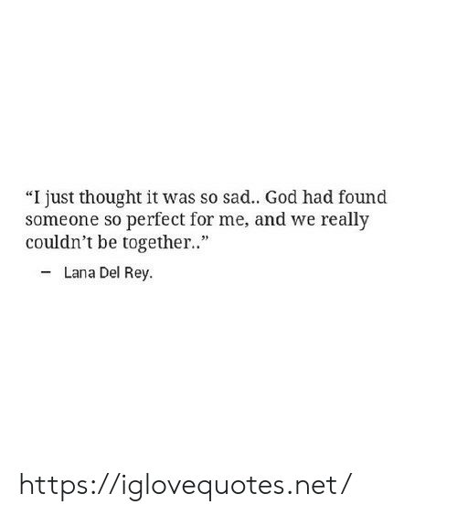 "So Sad: ""I just thought it was so sad.. God had found  someone so perfect for me, and we really  couldn't be togethe.""  - Lana Del Rey. https://iglovequotes.net/"