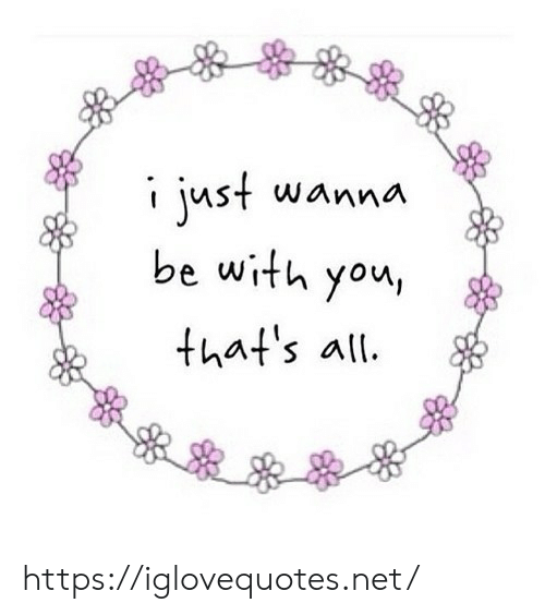 i just wanna: i just wanna  be with you  that's all https://iglovequotes.net/