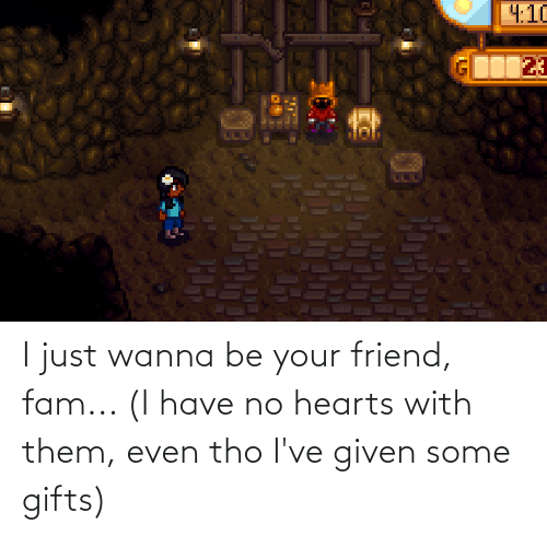 Hearts: I just wanna be your friend, fam... (I have no hearts with them, even tho I've given some gifts)
