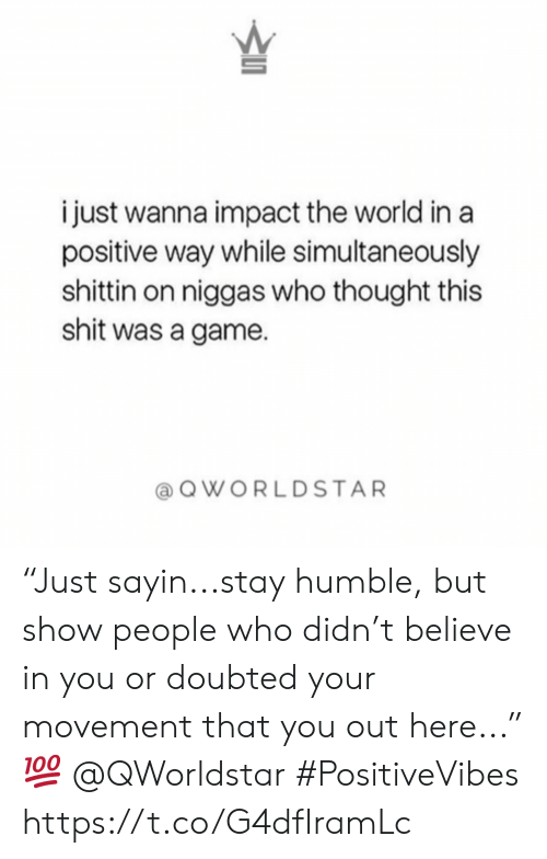 "impact: i just wanna impact the world in a  positive way while simultaneously  shittin on niggas who thought this  shit was a game  QWORLDSTAR ""Just sayin...stay humble, but show people who didn't believe in you or doubted your movement that you out here..."" 💯 @QWorldstar #PositiveVibes https://t.co/G4dfIramLc"