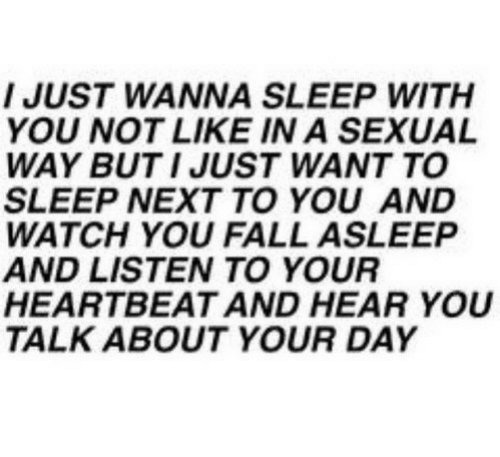 a sexual: I JUST WANNA SLEEP WITH  YOU NOT LIKE IN A SEXUAL  WAY BUT I JUST WANT TO  SLEEP NEXT TO YOU AND  WATCH YOU FALL ASLEEP  AND LISTEN TO YOUR  HEARTBEAT AND HEAR YOU  TALK ABOUT YOUR DAY