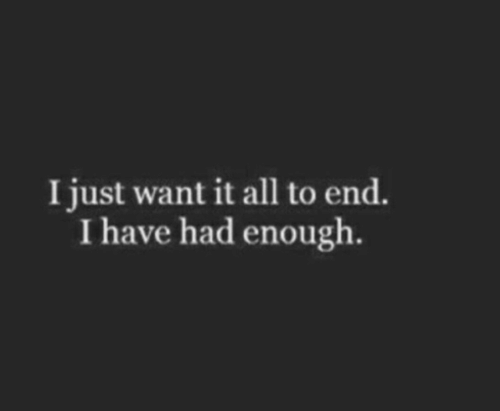 All, Just, and Enough: I just want it all to end.  I have had enough.
