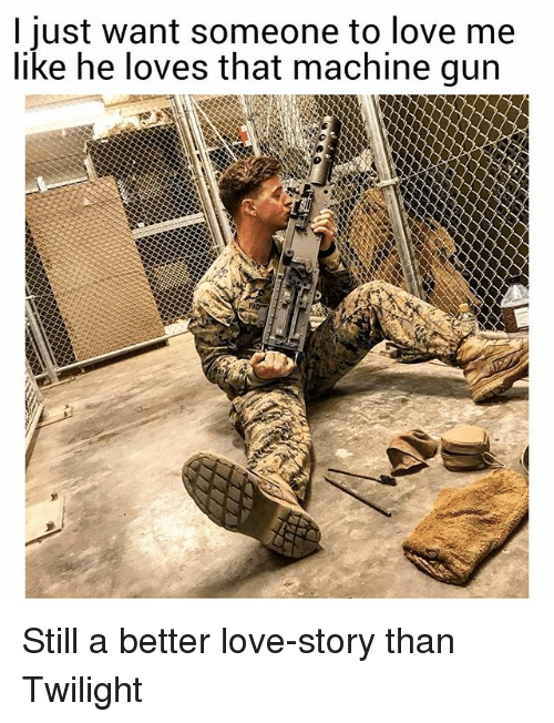 Love, Memes, and Twilight: I just want someone to love me  like he loves that machine gun Still a better love-story than Twilight