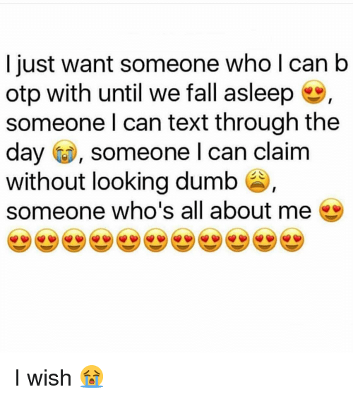 Dumb, Fall, and Memes: I just want someone who l can b  otp with until we fall asleep  someone l can text through the  day , someone l can claim  without looking dumb s  someone who's all about me I wish 😭