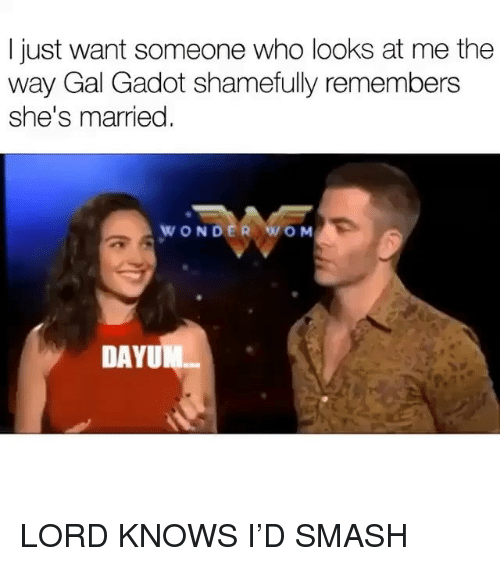 Memes, Smashing, and Lord Knows: I just want someone who looks at me the  way Gal Gadot shamefully remembers  she's married  WONDER WO M  DAYU LORD KNOWS I'D SMASH