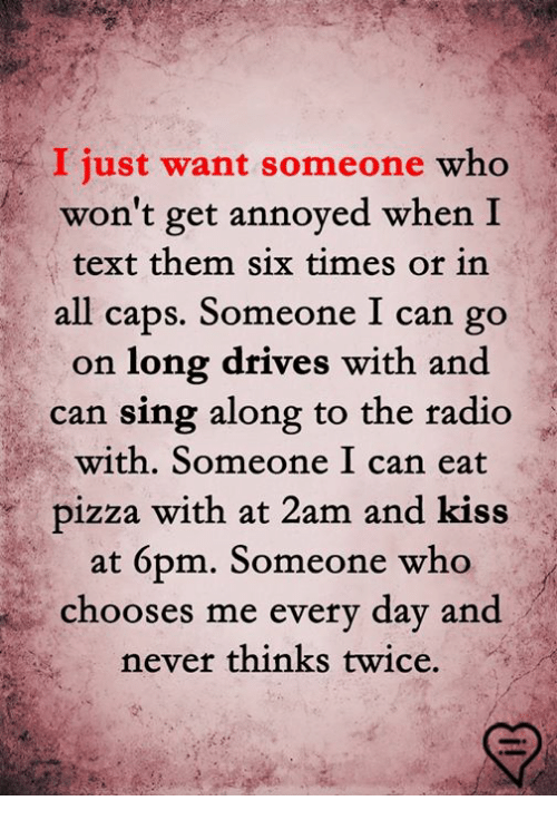 Memes, Pizza, and Radio: I just want someone who  won't get annoyed when I  text them six times or in  all caps. Someone I can go  on long drives with and  can sing along to the radio  with. Someone I can eat  pizza with at 2am and kiss  at 6pm. Someone who  chooses me every day and  never thinks twice.