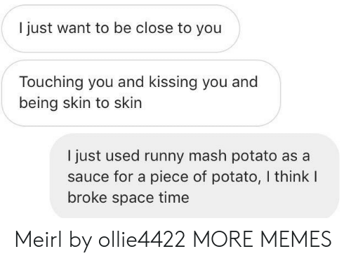 mash: I just want to be close to you  Touching you and kissing you and  being skin to skin  I just used runny mash potato as a  sauce for a piece of potato, I think I  broke space time Meirl by ollie4422 MORE MEMES