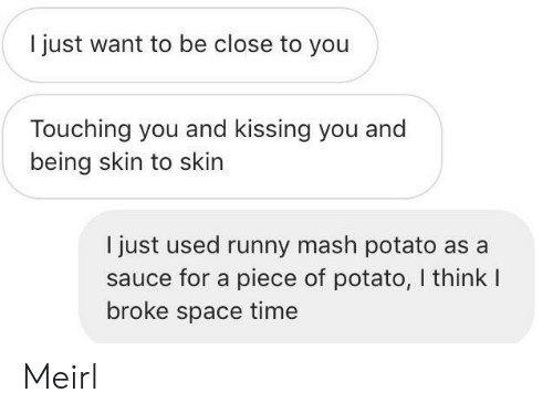 mash: I just want to be close to you  Touching you and kissing you and  being skin to skin  I just used runny mash potato as a  sauce for a piece of potato, I think I  broke space time Meirl