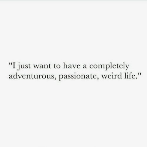 """Life, Weird, and Passionate: """"I just want to have a completely  adventurous, passionate, weird life."""""""