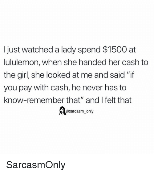 """Funny, Memes, and Girl: I just watched a lady spend $1500 at  lululemon, when she handed her cash to  the girl, she looked at me and said """"if  you pay with cash, he never has to  know-remember that"""" and I felt that  @sarcasm_ only SarcasmOnly"""