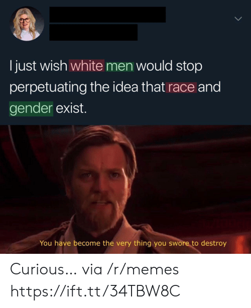 Memes, White, and Race: I just wish white men would stop  perpetuating the idea that race and  gender exist.  You have become the very thing you swore to destroy Curious… via /r/memes https://ift.tt/34TBW8C