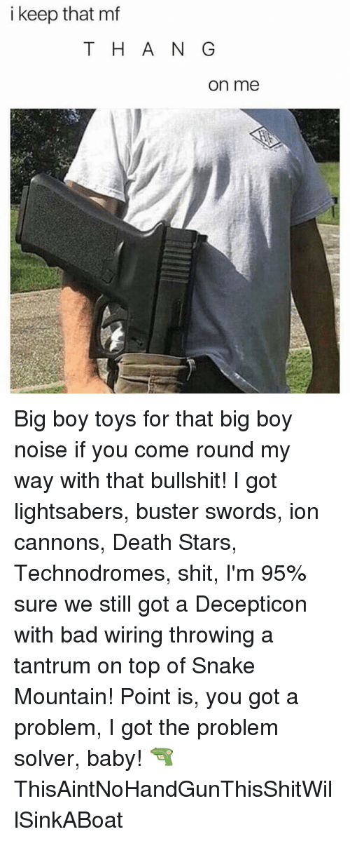 I Keep That Mf Tha N G On Me Big Boy Toys For That Big Boy Noise If You Come Round My Way With That Bullshit I Got Lightsabers Buster Swords Ion