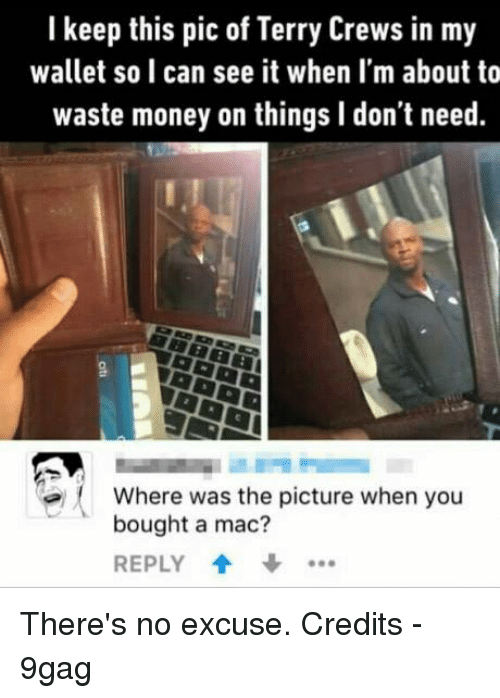 Terries: I keep this pic of Terry Crews in my  wallet so can see it when I'm about to  waste money on things l don't need.  Where was the picture when you  bought a mac?  REPLY There's no excuse.   Credits - 9gag